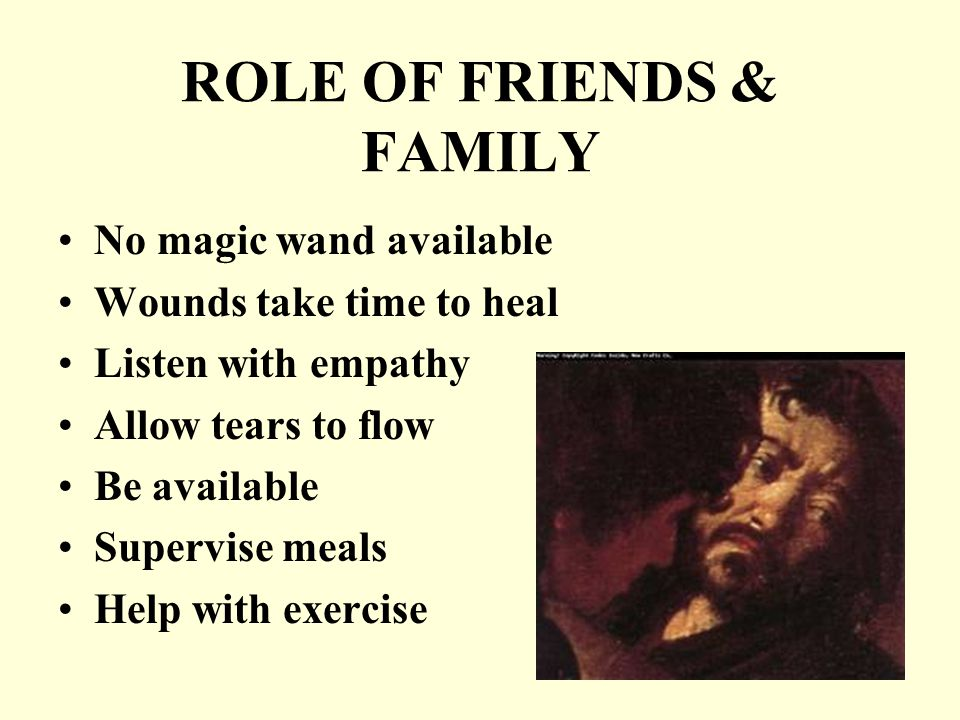 ROLE OF FRIENDS & FAMILY No magic wand available Wounds take time to heal Listen with empathy Allow tears to flow Be available Supervise meals Help with exercise