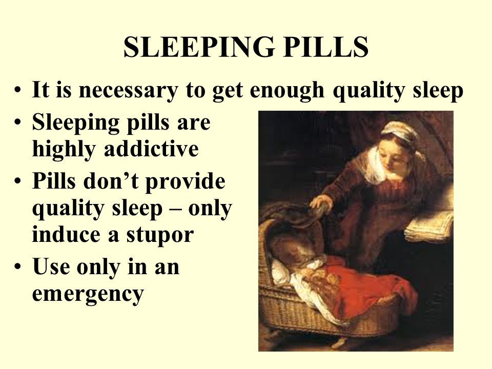 SLEEPING PILLS It is necessary to get enough quality sleep Sleeping pills are highly addictive Pills don't provide quality sleep – only induce a stupor Use only in an emergency