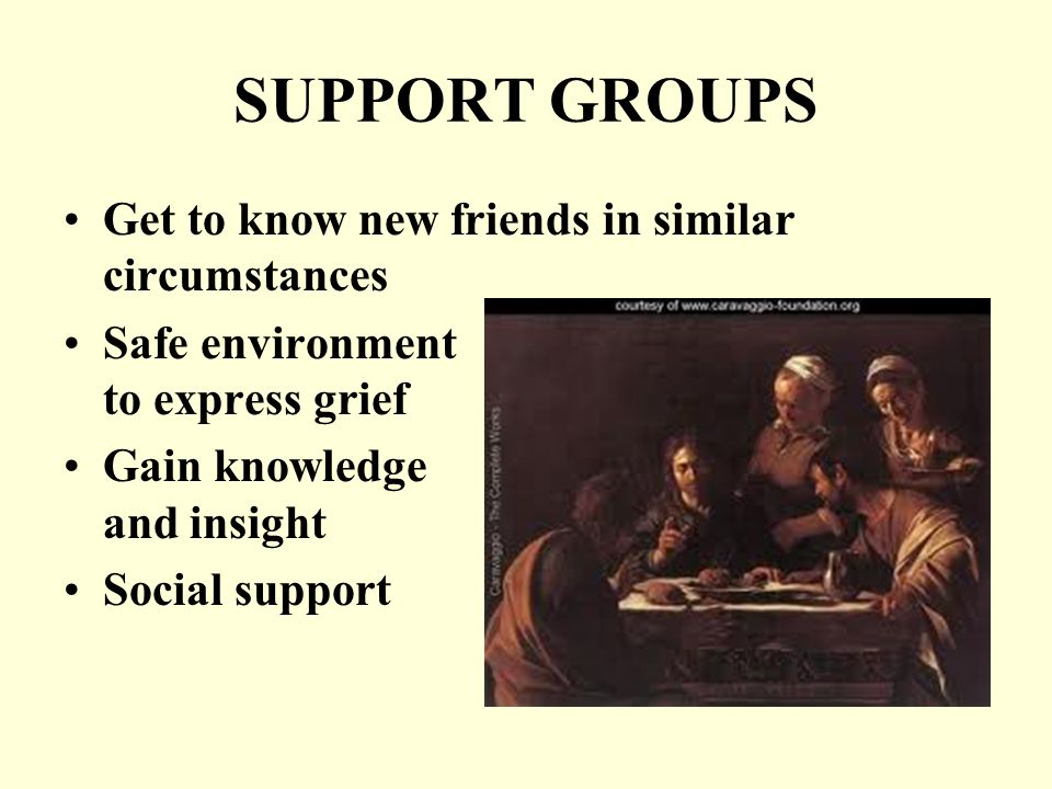 SUPPORT GROUPS Get to know new friends in similar circumstances Safe environment to express grief Gain knowledge and insight Social support