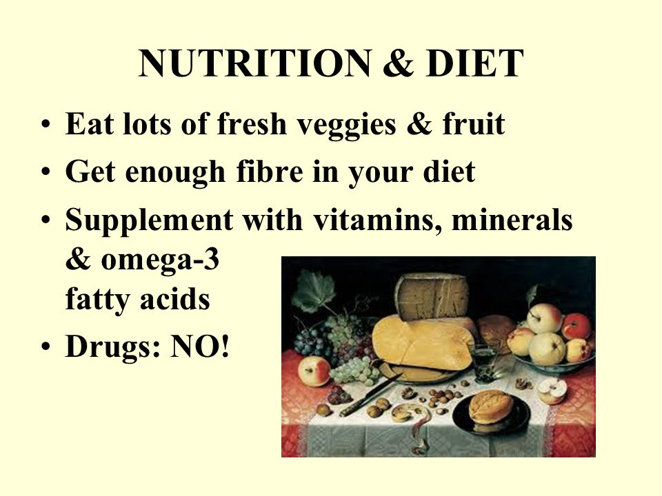NUTRITION & DIET Eat lots of fresh veggies & fruit Get enough fibre in your diet Supplement with vitamins, minerals & omega-3 fatty acids Drugs: NO!
