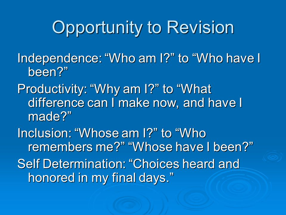 Opportunity to Revision Independence: Who am I to Who have I been Productivity: Why am I to What difference can I make now, and have I made Inclusion: Whose am I to Who remembers me Whose have I been Self Determination: Choices heard and honored in my final days.