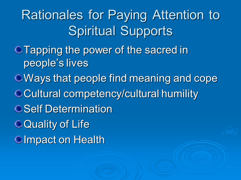 Rationales for Paying Attention to Spiritual Supports Tapping the power of the sacred in people's lives Ways that people find meaning and cope Cultural competency/cultural humility Self Determination Quality of Life Impact on Health