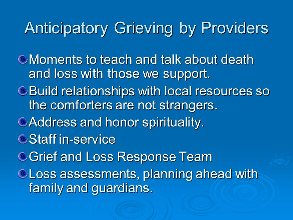 Anticipatory Grieving by Providers Moments to teach and talk about death and loss with those we support.