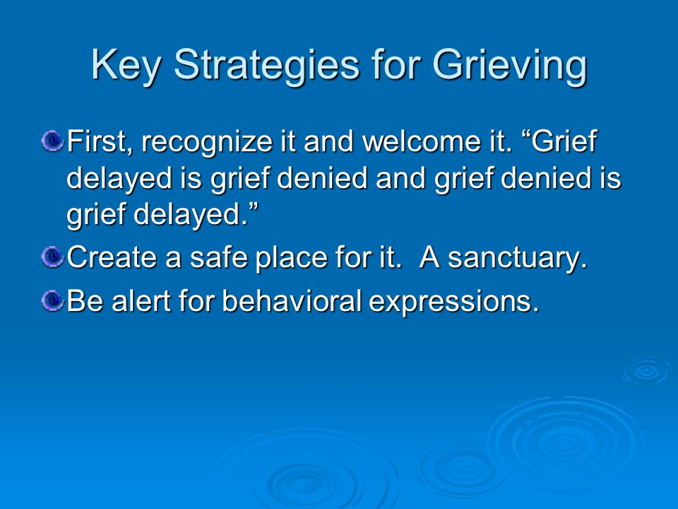 Key Strategies for Grieving First, recognize it and welcome it.