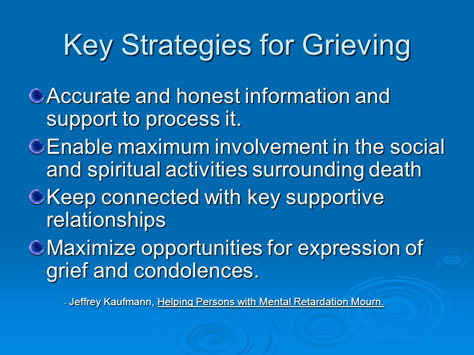 Key Strategies for Grieving Accurate and honest information and support to process it.