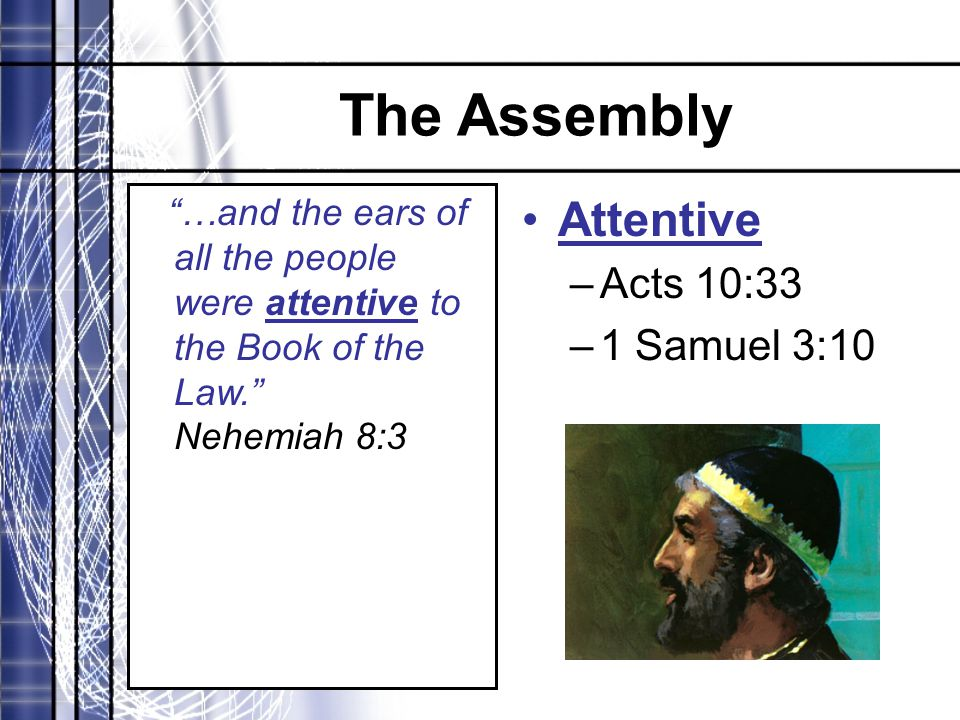 "The Assembly ""…and the ears of all the people were attentive to the Book of the Law."" Nehemiah 8:3 Attentive –Acts 10:33 –1 Samuel 3:10"
