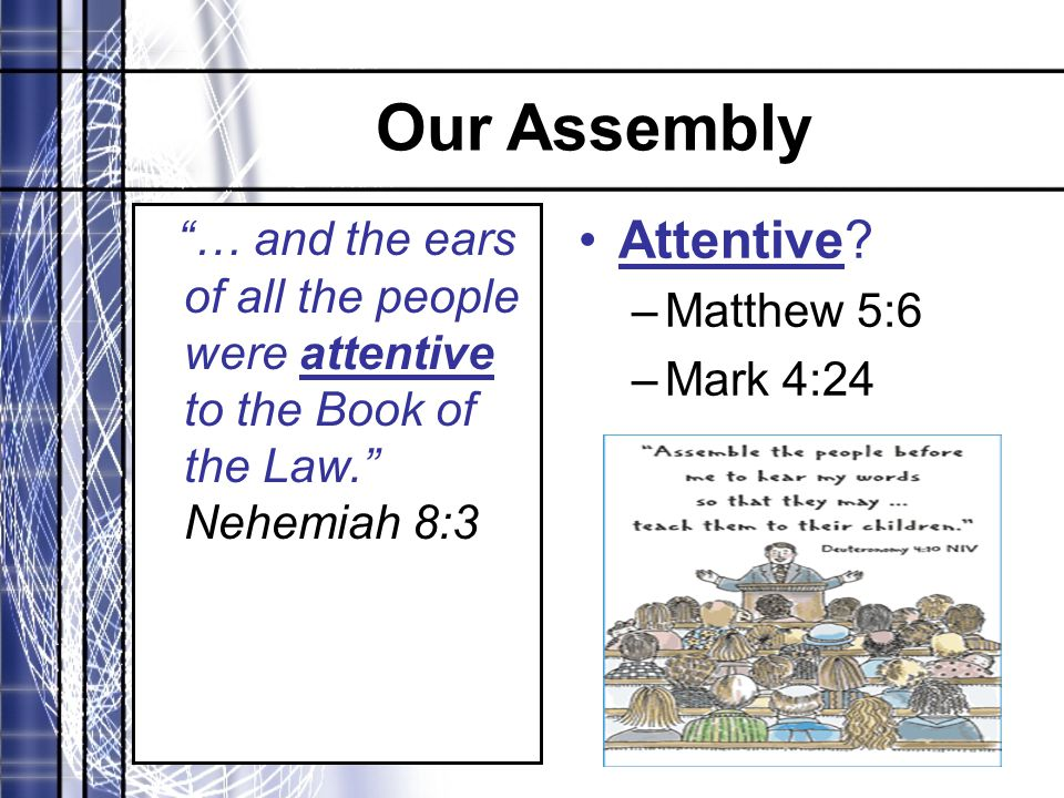 "Our Assembly ""… and the ears of all the people were attentive to the Book of the Law."" Nehemiah 8:3 Attentive? –Matthew 5:6 –Mark 4:24"