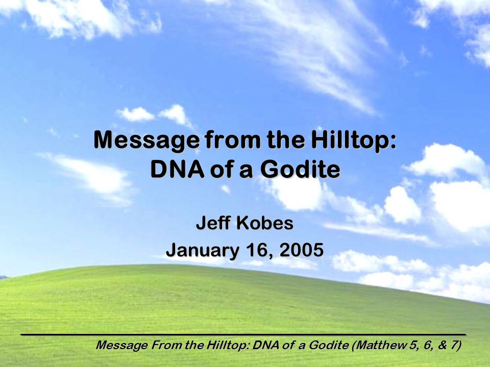 Message From the Hilltop: DNA of a Godite (Matthew 5, 6, & 7) Message from the Hilltop: DNA of a Godite Jeff Kobes January 16, 2005