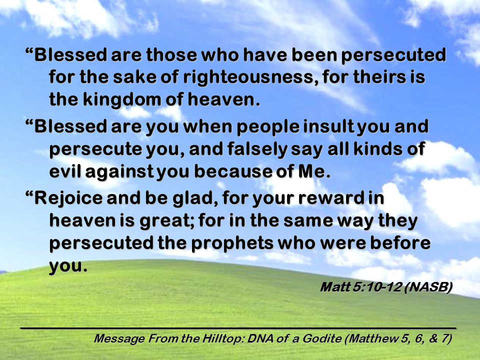Message From the Hilltop: DNA of a Godite (Matthew 5, 6, & 7) Blessed are those who have been persecuted for the sake of righteousness, for theirs is the kingdom of heaven.