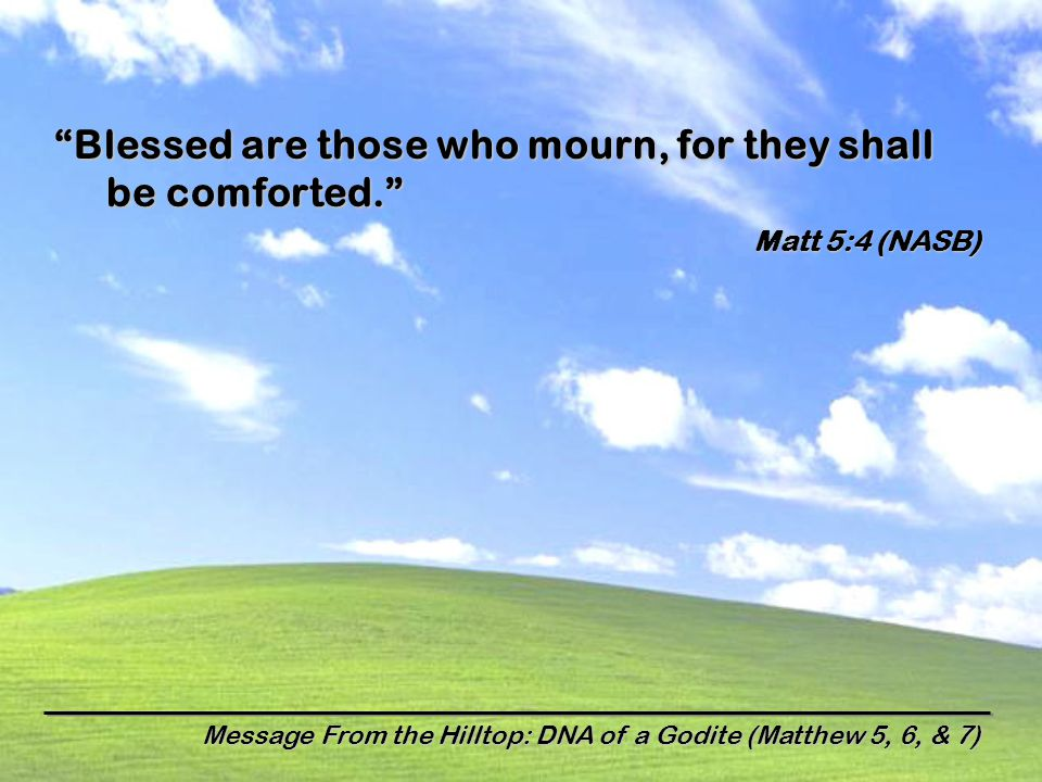 Message From the Hilltop: DNA of a Godite (Matthew 5, 6, & 7) Blessed are those who mourn, for they shall be comforted. Matt 5:4 (NASB)
