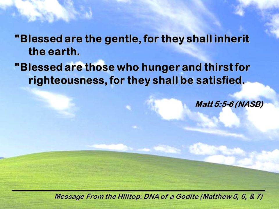 Message From the Hilltop: DNA of a Godite (Matthew 5, 6, & 7) Blessed are the gentle, for they shall inherit the earth.
