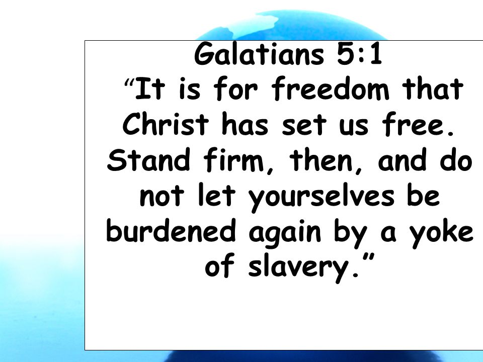 "Galatians 5:1 "" It is for freedom that Christ has set us free. Stand firm, then, and do not let yourselves be burdened again by a yoke of slavery."""