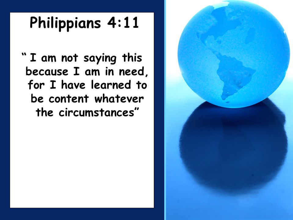 Philippians 4:11 I am not saying this because I am in need, for I have learned to be content whatever the circumstances