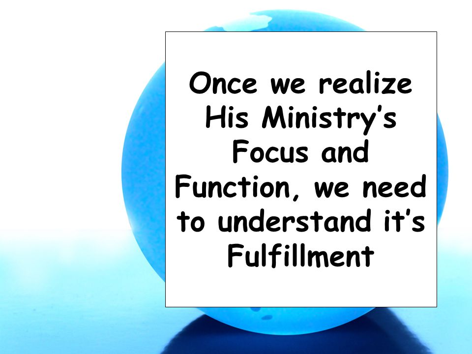 Once we realize His Ministry's Focus and Function, we need to understand it's Fulfillment