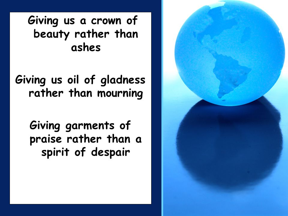 Giving us a crown of beauty rather than ashes Giving us oil of gladness rather than mourning Giving garments of praise rather than a spirit of despair