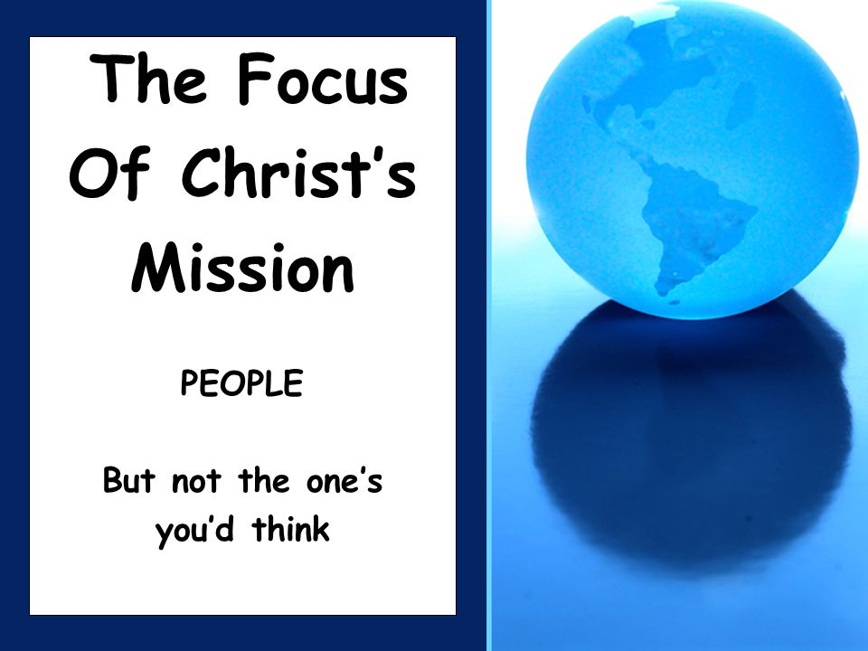 The Focus Of Christ's Mission PEOPLE But not the one's you'd think
