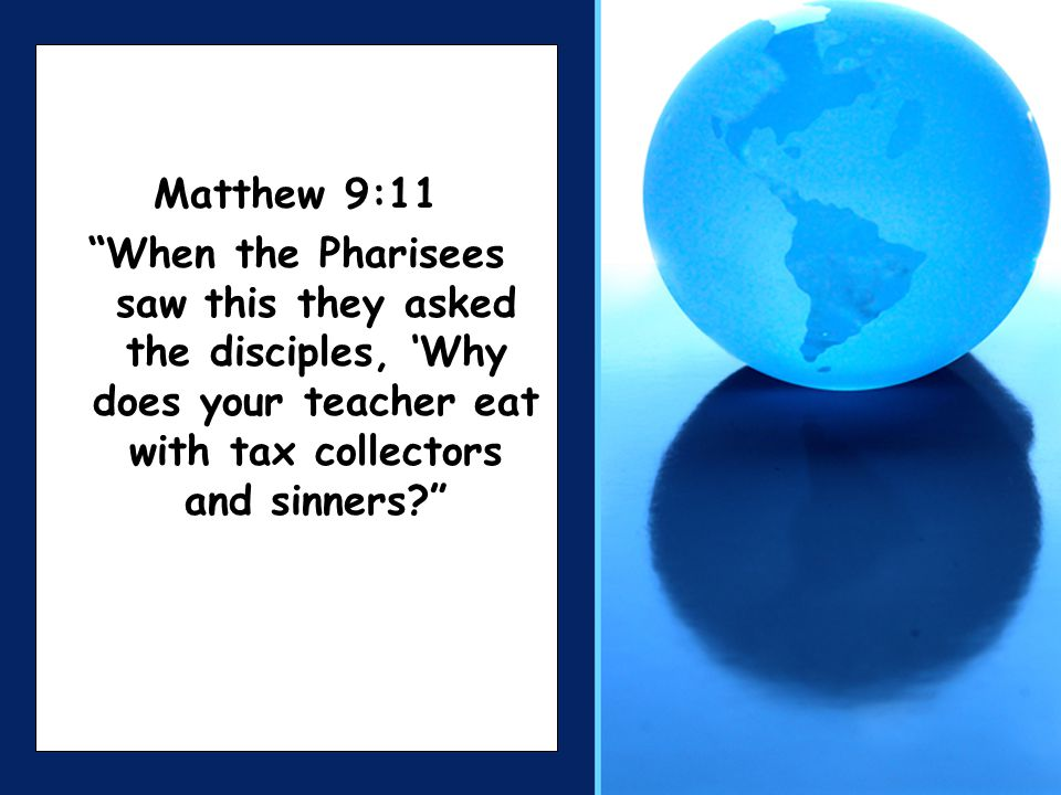 Matthew 9:11 When the Pharisees saw this they asked the disciples, 'Why does your teacher eat with tax collectors and sinners