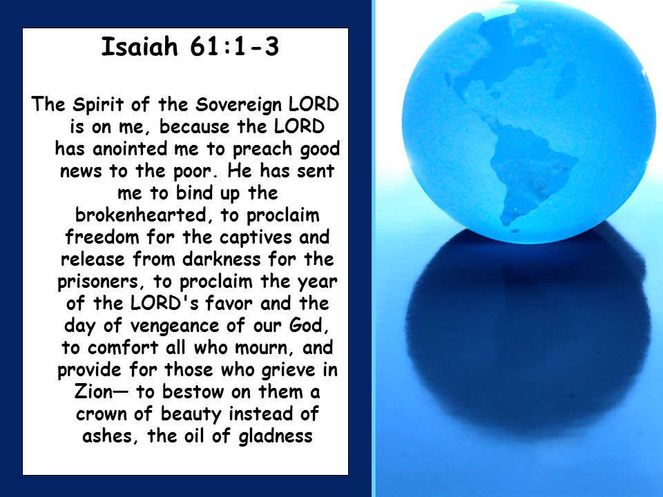 Isaiah 61:1-3 The Spirit of the Sovereign LORD is on me, because the LORD has anointed me to preach good news to the poor. He has sent me to bind up t