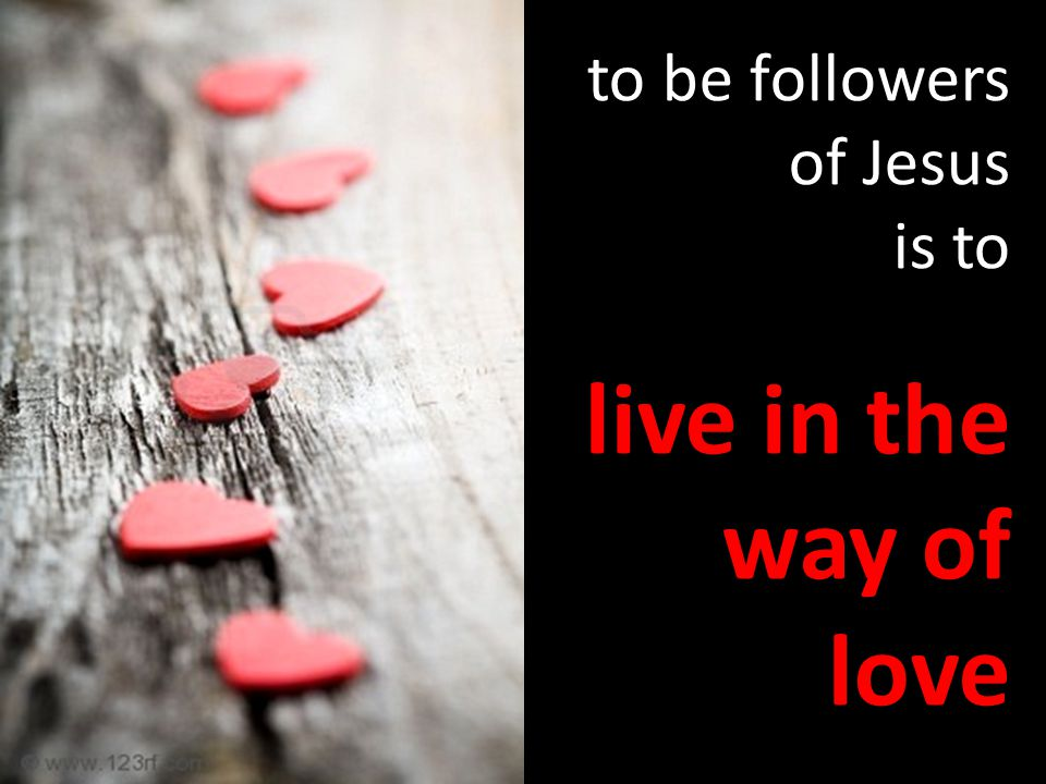to be followers of Jesus is to live in the way of love