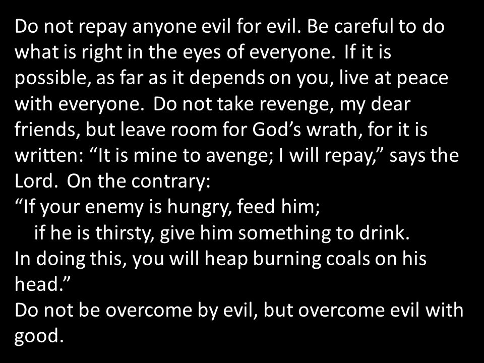 Do not repay anyone evil for evil. Be careful to do what is right in the eyes of everyone.