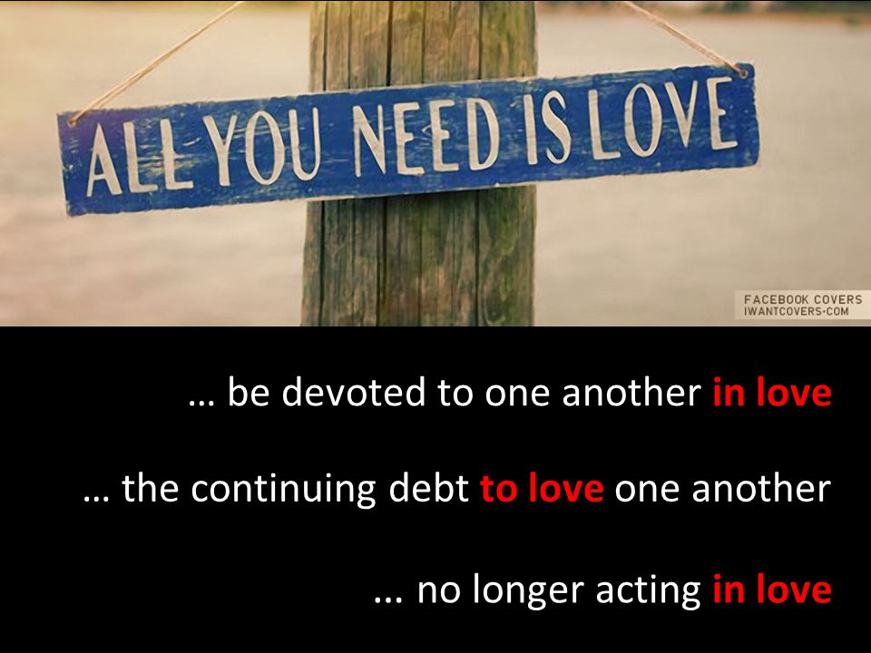 … the continuing debt to love one another … be devoted to one another in love … no longer acting in love