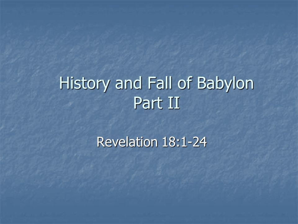 History and Fall of Babylon Part II Revelation 18:1-24