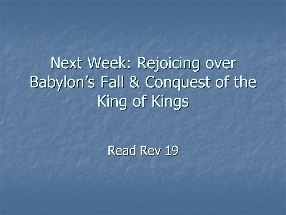 Next Week: Rejoicing over Babylon's Fall & Conquest of the King of Kings Read Rev 19
