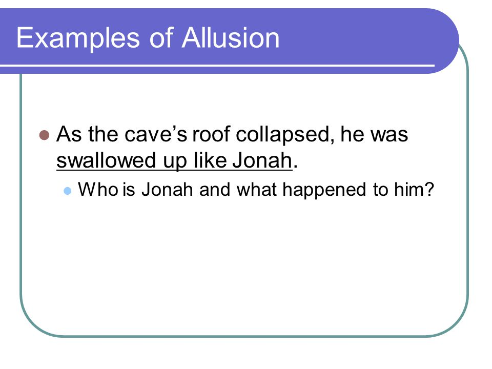Examples of Allusion As the cave's roof collapsed, he was swallowed up like Jonah.