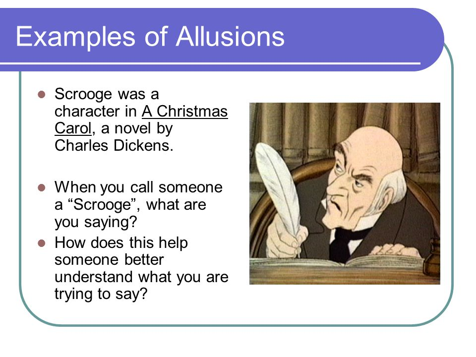 """Examples of Allusions Scrooge was a character in A Christmas Carol, a novel by Charles Dickens. When you call someone a """"Scrooge"""", what are you saying"""