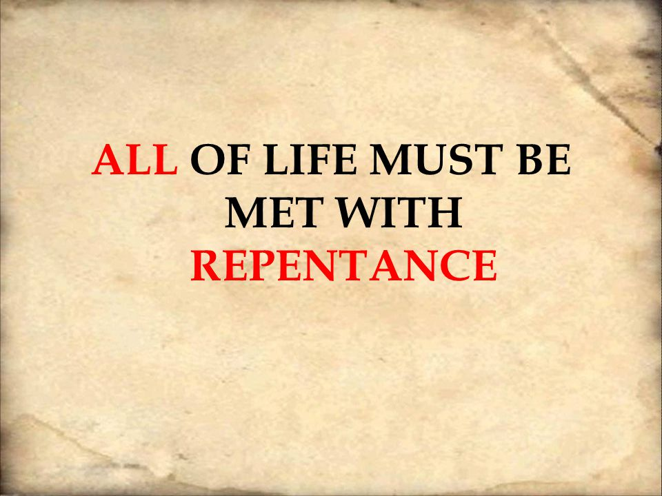 ALL OF LIFE MUST BE MET WITH REPENTANCE