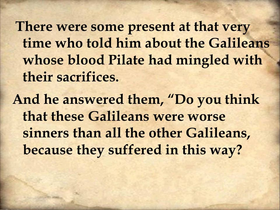 There were some present at that very time who told him about the Galileans whose blood Pilate had mingled with their sacrifices.