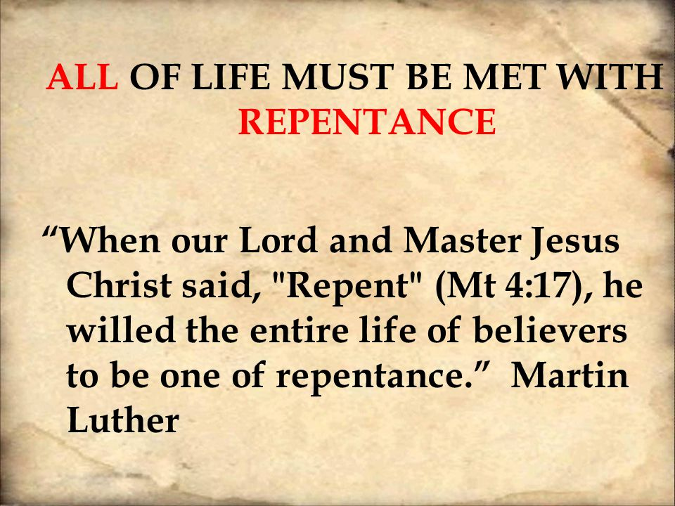 ALL OF LIFE MUST BE MET WITH REPENTANCE When our Lord and Master Jesus Christ said, Repent (Mt 4:17), he willed the entire life of believers to be one of repentance. Martin Luther