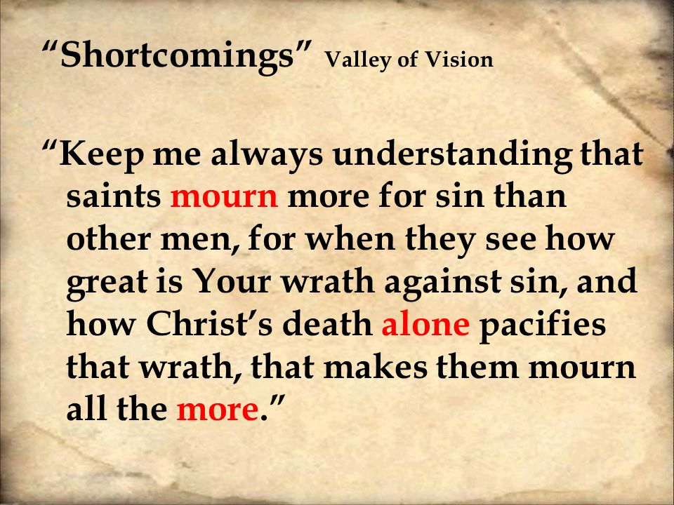 Shortcomings Valley of Vision Keep me always understanding that saints mourn more for sin than other men, for when they see how great is Your wrath against sin, and how Christ's death alone pacifies that wrath, that makes them mourn all the more.