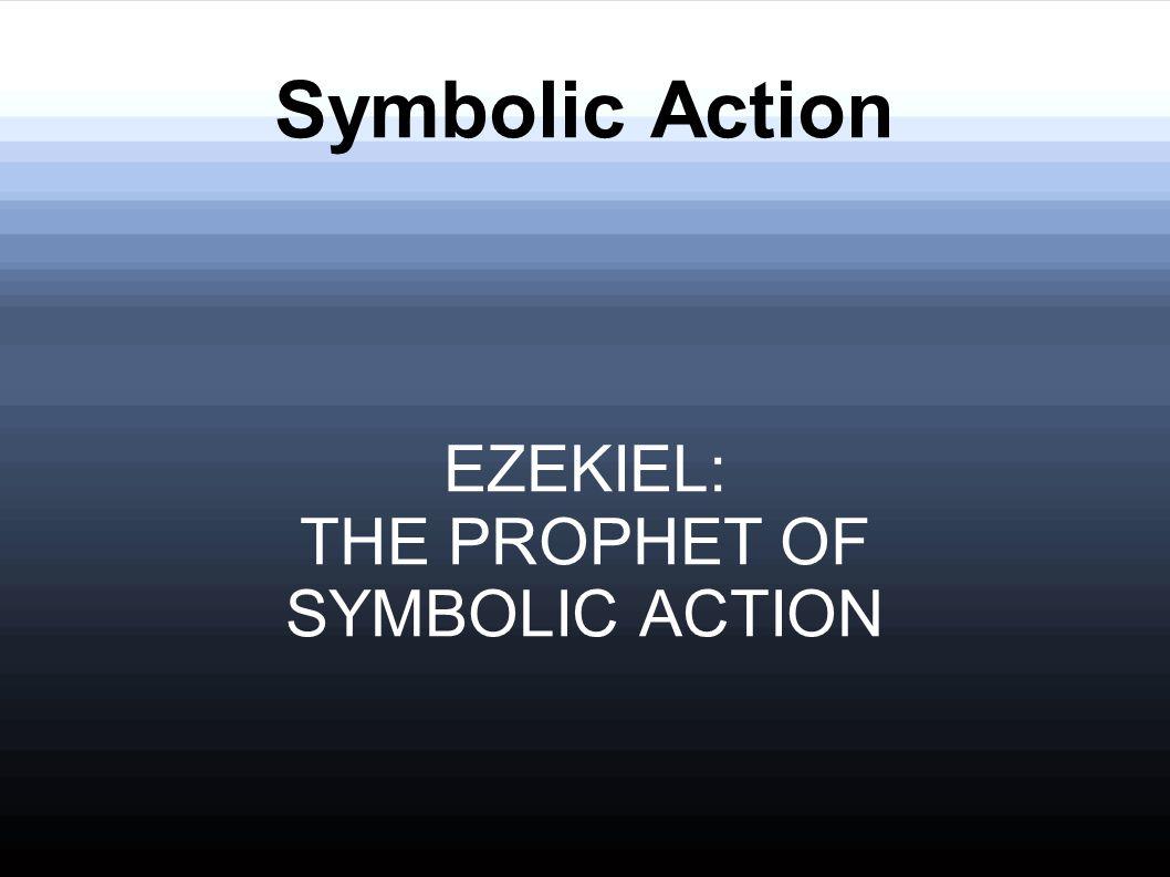 Symbolic Action EZEKIEL: THE PROPHET OF SYMBOLIC ACTION