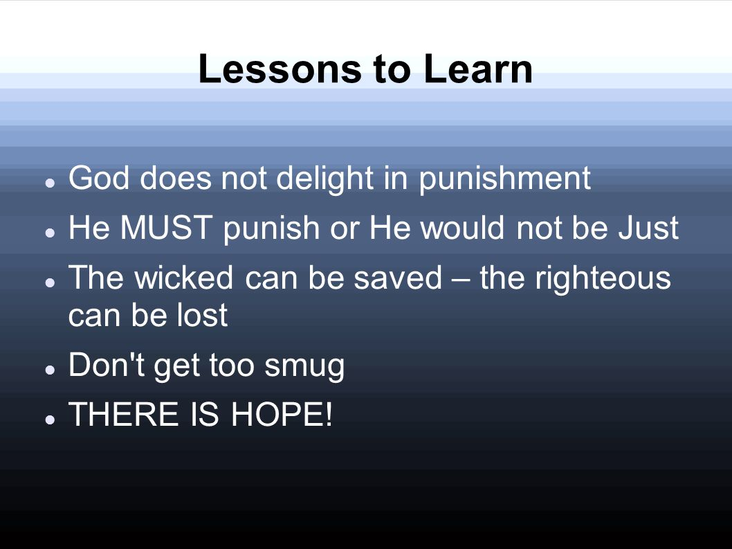 Lessons to Learn God does not delight in punishment He MUST punish or He would not be Just The wicked can be saved – the righteous can be lost Don t get too smug THERE IS HOPE!