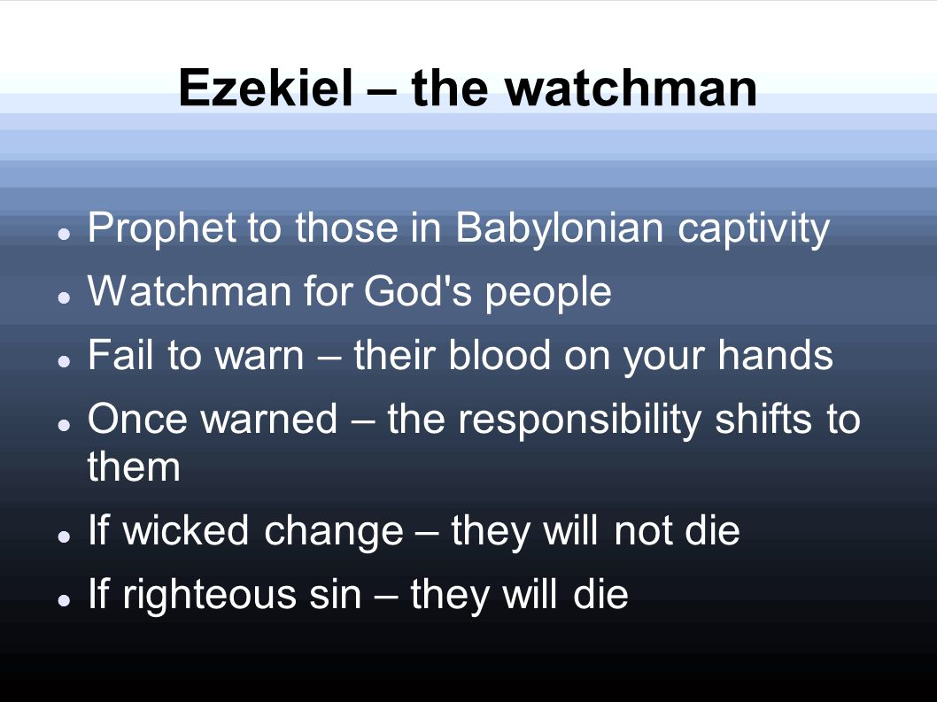 Ezekiel – the watchman Prophet to those in Babylonian captivity Watchman for God s people Fail to warn – their blood on your hands Once warned – the responsibility shifts to them If wicked change – they will not die If righteous sin – they will die