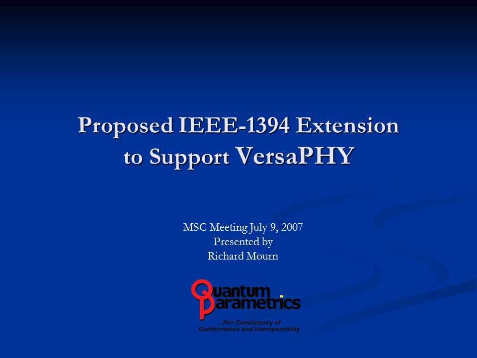 Proposed IEEE-1394 Extension to Support VersaPHY MSC Meeting July 9, 2007 Presented by Richard Mourn