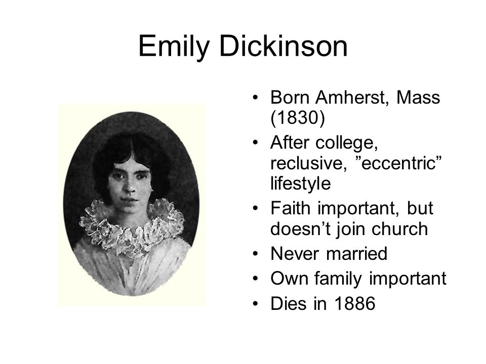 Emily Dickinson Born Amherst, Mass (1830) After college, reclusive, eccentric lifestyle Faith important, but doesn't join church Never married Own family important Dies in 1886