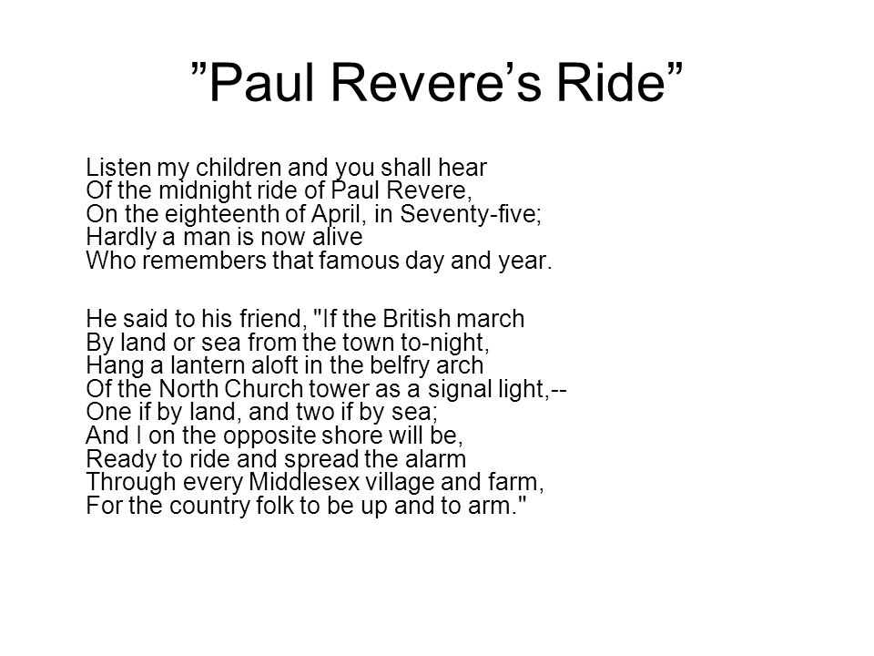 Paul Revere's Ride Listen my children and you shall hear Of the midnight ride of Paul Revere, On the eighteenth of April, in Seventy-five; Hardly a man is now alive Who remembers that famous day and year.