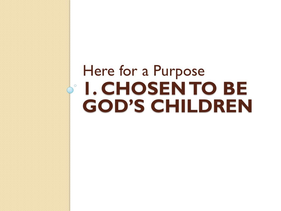 1. CHOSEN TO BE GOD'S CHILDREN Here for a Purpose