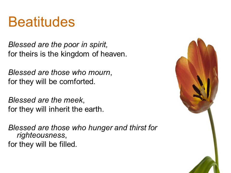 Beatitudes Blessed are the poor in spirit, for theirs is the kingdom of heaven. Blessed are those who mourn, for they will be comforted. Blessed are t