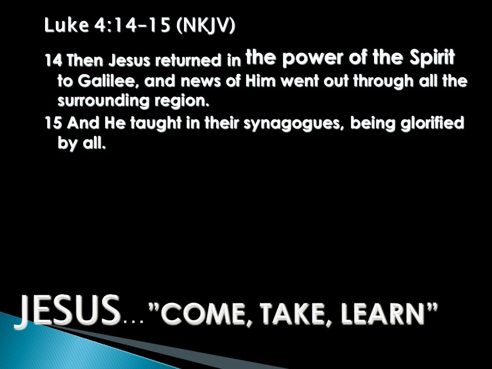 Luke 4:14–15 (NKJV) 14 Then Jesus returned in the power of the Spirit to Galilee, and news of Him went out through all the surrounding region.