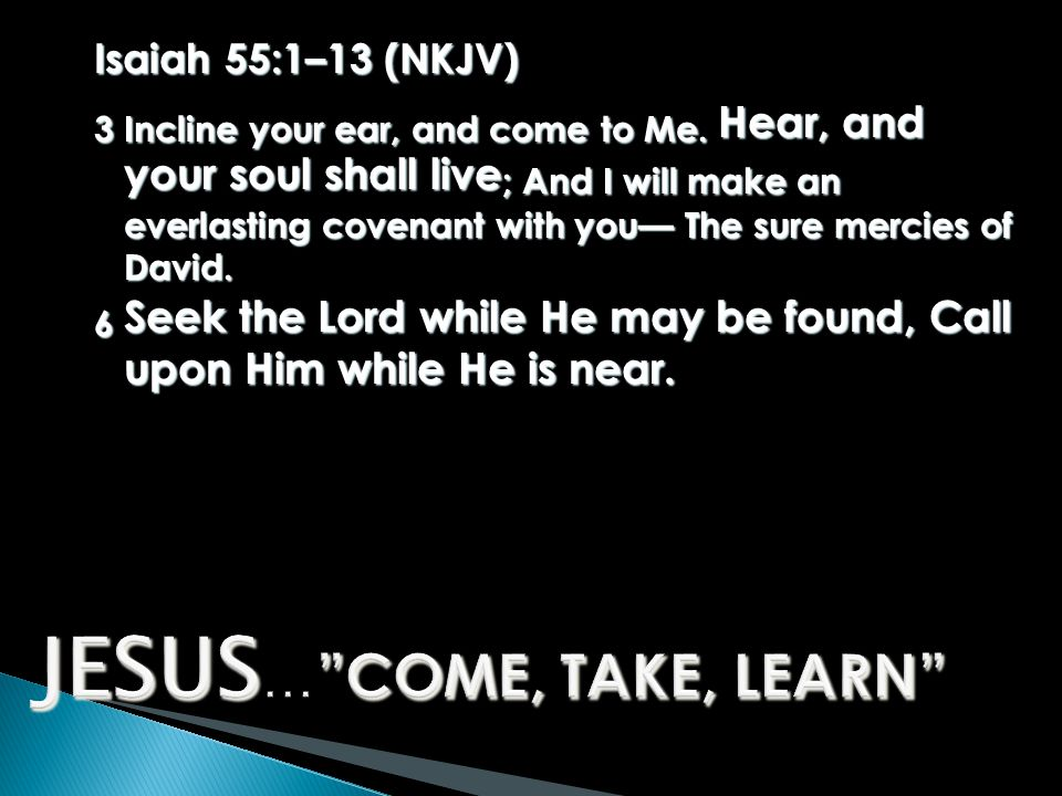 Isaiah 55:1–13 (NKJV) 3 Incline your ear, and come to Me.
