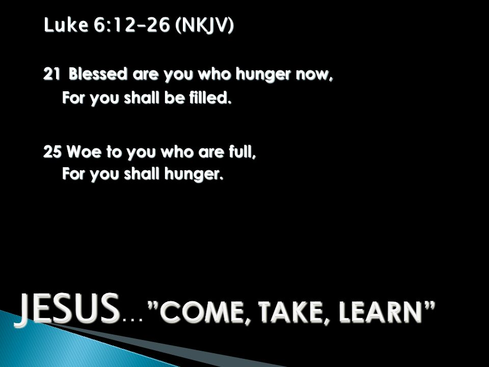 Luke 6:12–26 (NKJV) 21 Blessed are you who hunger now, For you shall be filled.
