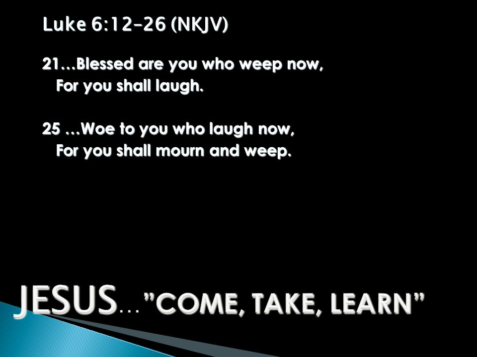 Luke 6:12–26 (NKJV) 21…Blessed are you who weep now, For you shall laugh.