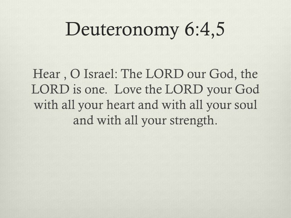Deuteronomy 6:4,5 Hear, O Israel: The LORD our God, the LORD is one.