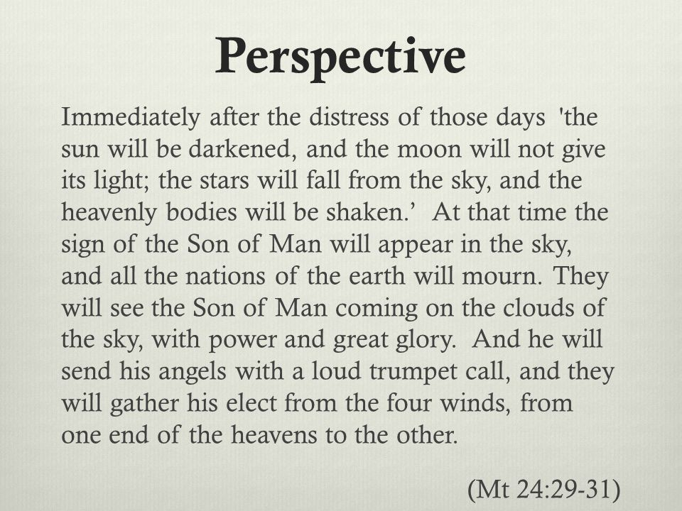 Perspective Immediately after the distress of those days the sun will be darkened, and the moon will not give its light; the stars will fall from the sky, and the heavenly bodies will be shaken.' At that time the sign of the Son of Man will appear in the sky, and all the nations of the earth will mourn.