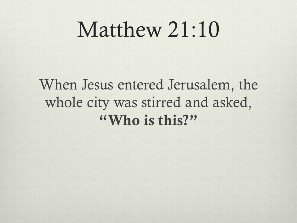 Matthew 21:10 When Jesus entered Jerusalem, the whole city was stirred and asked, Who is this
