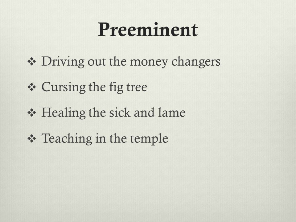 Preeminent  Driving out the money changers  Cursing the fig tree  Healing the sick and lame  Teaching in the temple