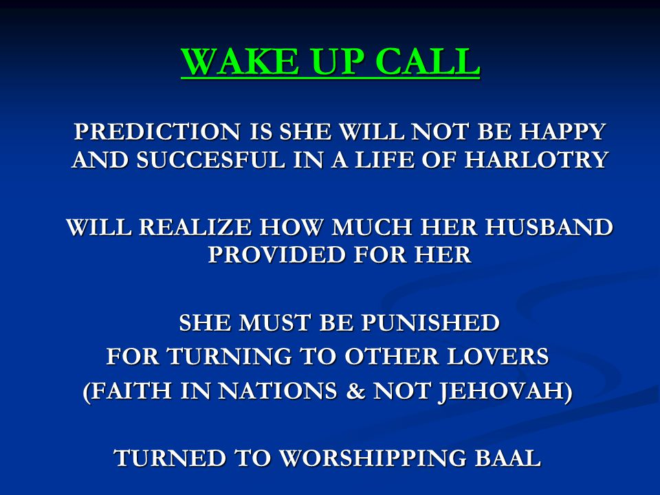 WAKE UP CALL PREDICTION IS SHE WILL NOT BE HAPPY AND SUCCESFUL IN A LIFE OF HARLOTRY WILL REALIZE HOW MUCH HER HUSBAND PROVIDED FOR HER SHE MUST BE PUNISHED FOR TURNING TO OTHER LOVERS (FAITH IN NATIONS & NOT JEHOVAH) TURNED TO WORSHIPPING BAAL